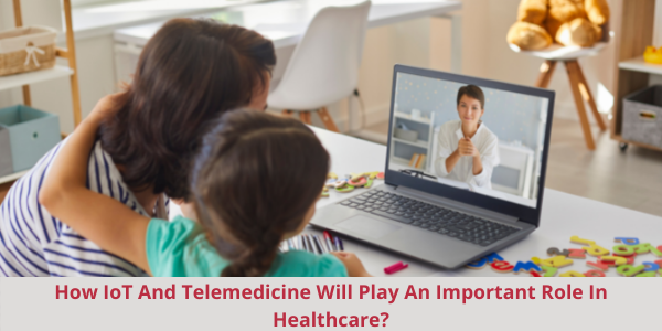 How IoT And Telemedicine Will Play An Important Role In Healthcare?